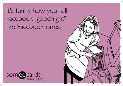 "It's funny how you tell Facebook ""goodnight"" like Facebook cares."