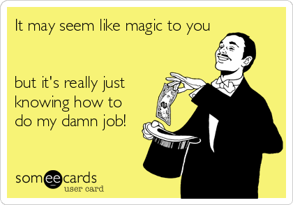 It may seem like magic to you   but it's really just knowing how to do my damn job!