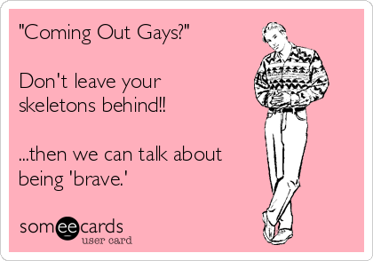 """Coming Out Gays?""    Don't leave your  skeletons behind!!  ...then we can talk about being 'brave.'"