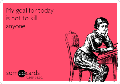 My goal for today is not to kill anyone.