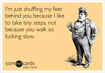 I'm just shuffling my feet  behind you because I like to take tiny steps, not  because you walk so fucking slow.
