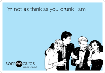 I'm not as think as you drunk I am