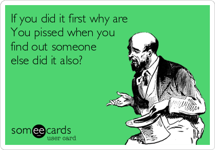 If you did it first why are You pissed when you find out someone else did it also?