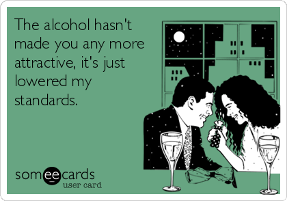The alcohol hasn't made you any more attractive, it's just lowered my standards.