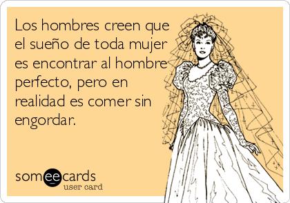 Los hombres creen que el sueño de toda mujer es encontrar al hombre perfecto, pero en realidad es comer sin engordar.