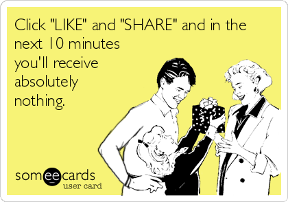 "Click ""LIKE"" and ""SHARE"" and in the next 10 minutes you'll receive absolutely nothing."