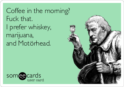 Coffee in the morning?  Fuck that. I prefer whiskey, marijuana, and Motörhead.