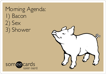 Morning Agenda: 1) Bacon 2) Sex 3) Shower