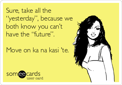 "Sure, take all the ""yesterday"", because we both know you can't have the ""future"".  Move on ka na kasi 'te."
