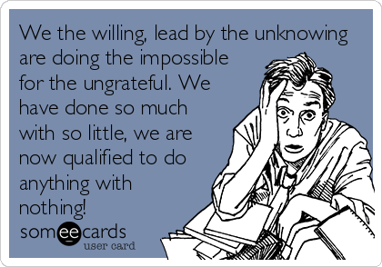 We the willing, lead by the unknowing are doing the impossible for the ungrateful. We have done so much with so little, we are now qualified to do anything with nothing!