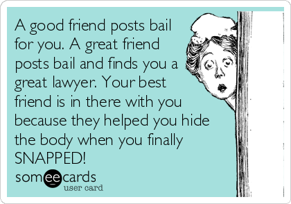 A good friend posts bail for you. A great friend posts bail and finds you a great lawyer. Your best friend is in there with you because they helped you hide the body when you finally SNAPPED!