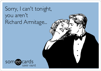 Sorry, I can't tonight, you aren't Richard Armitage...