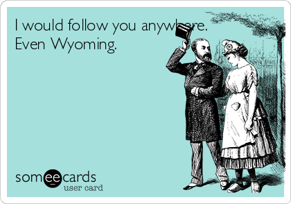 I would follow you anywhere. Even Wyoming.