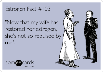 """Estrogen Fact #103:  """"Now that my wife has  restored her estrogen, she's not so repulsed by me""""."""