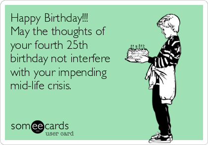 Happy Birthday!!! May the thoughts of your fourth 25th birthday not interfere with your impending mid-life crisis.