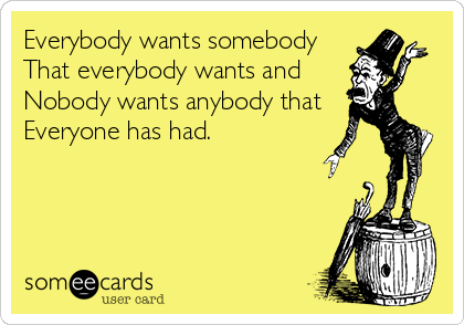 Everybody wants somebody That everybody wants and  Nobody wants anybody that  Everyone has had.