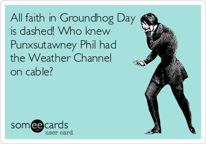 All faith in Groundhog Day is dashed! Who knew Punxsutawney Phil had the Weather Channel on cable?