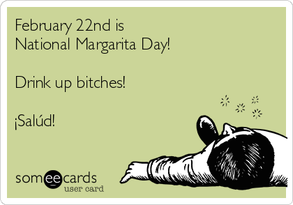 February 22nd is  National Margarita Day!  Drink up bitches!  ¡Salúd!