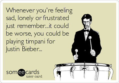 Whenever you're feeling sad, lonely or frustrated just remember...it could be worse, you could be playing timpani for Justin Bieber...