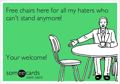 Free chairs here for all my haters who can't stand anymore!     Your welcome!