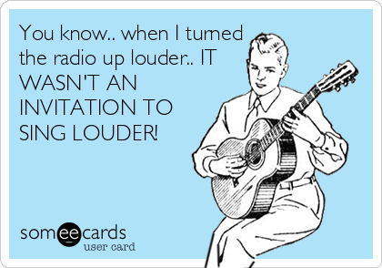 You know.. when I turned the radio up louder.. IT WASN'T AN INVITATION TO SING LOUDER!