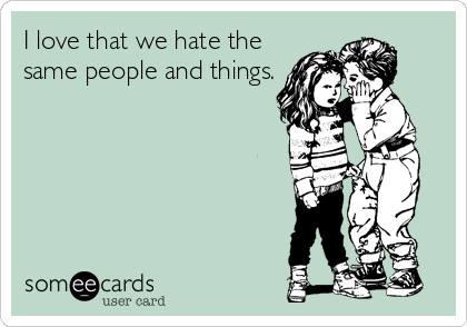 I love that we hate the same people and things.