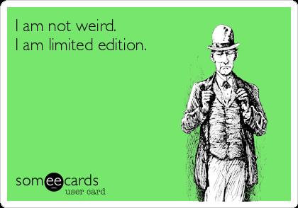 I am not weird.  I am limited edition.
