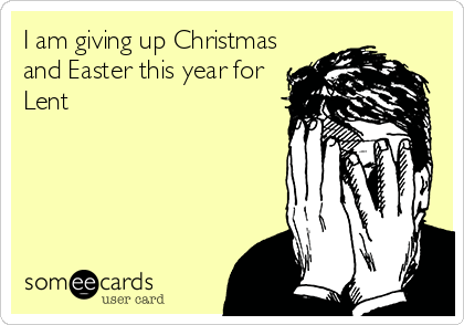 I am giving up Christmas and Easter this year for Lent