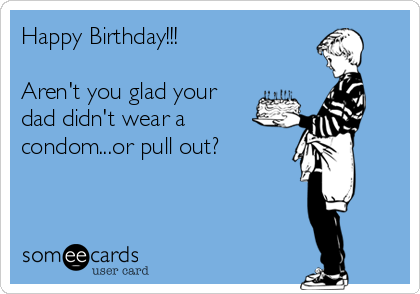 Happy Birthday!!!  Aren't you glad your dad didn't wear a condom...or pull out?