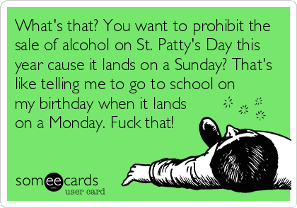 What's that? You want to prohibit the sale of alcohol on St. Patty's Day this year cause it lands on a Sunday? That's like telling me to go to school on my birthday when it lands on a Monday. Fuck that!