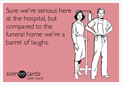 Sure we're serious here at the hospital, but compared to the funeral home we're a barrel of laughs.