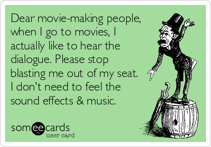Dear movie-making people, when I go to movies, I actually like to hear the dialogue. Please stop blasting me out of my seat. I don't need to feel the sound effects & music.