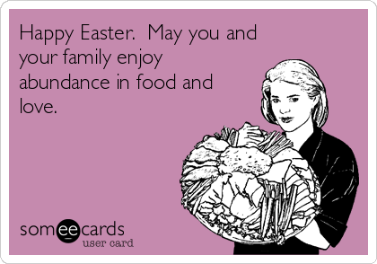 Happy Easter.  May you and your family enjoy abundance in food and love.