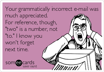 """Your grammatically incorrect e-mail was much appreciated.  For reference, though, """"two"""" is a number, not """"to."""" I know you won't forget next time."""