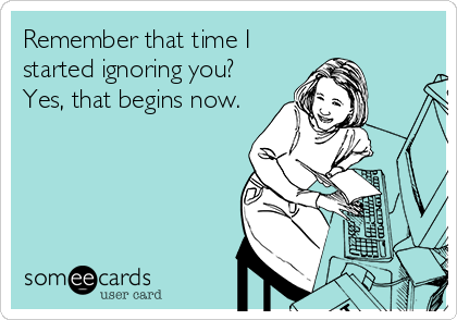 Remember that time I started ignoring you? Yes, that begins now.