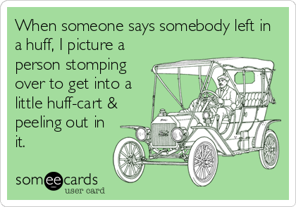 When someone says somebody left in a huff, I picture a person stomping over to get into a little huff-cart & peeling out in it.