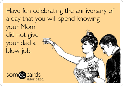Have fun celebrating the anniversary of a day that you will spend knowing your Mom did not give your dad a blow job.