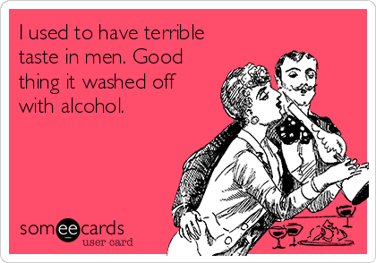 I used to have terrible taste in men. Good thing it washed off with alcohol.