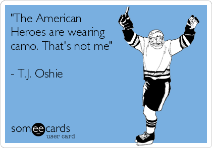 """The American Heroes are wearing camo. That's not me""  - T.J. Oshie"