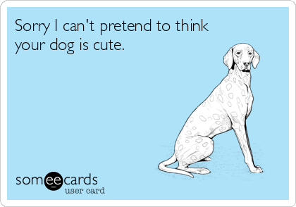 Sorry I can't pretend to think your dog is cute.