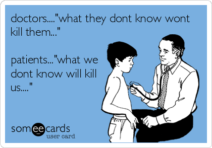 "doctors....""what they dont know wont kill them...""    patients...""what we dont know will kill us...."""
