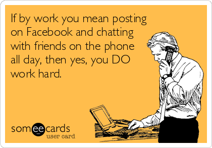 If by work you mean posting on Facebook and chatting with friends on the phone  all day, then yes, you DO work hard.