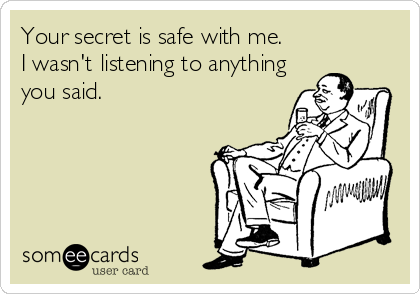 Your secret is safe with me. I wasn't listening to anything you said.