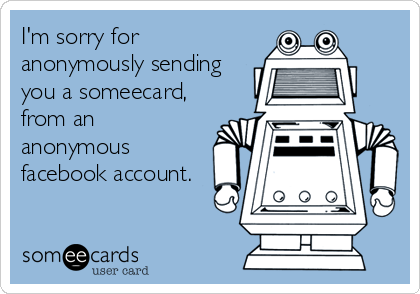 I'm sorry for anonymously sending you a someecard, from an anonymous facebook account.