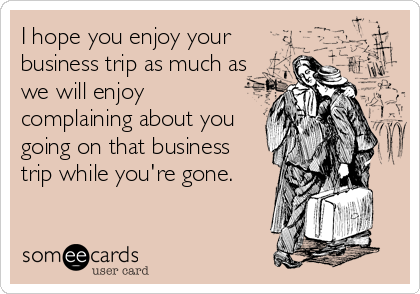 I hope you enjoy your business trip as much as we will enjoy complaining about you going on that business trip while you're gone.