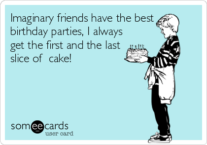 Imaginary friends have the best birthday parties, I always get the first and the last slice of  cake!