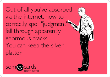 "Out of all you've absorbed via the internet, how to correctly spell ""judgment""  fell through apparently enormous cracks.  You can keep the silver platter."