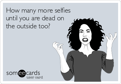How many more selfies until you are dead on the outside too?