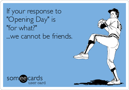 "If your response to  ""Opening Day"" is  ""for what?"" ...we cannot be friends."