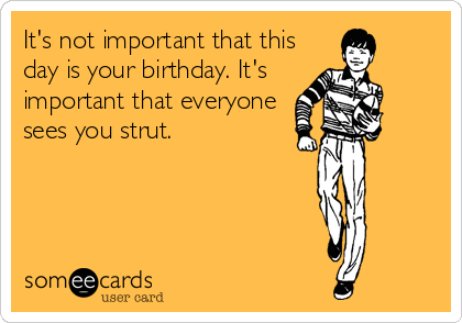 It's not important that this day is your birthday. It's important that everyone sees you strut.